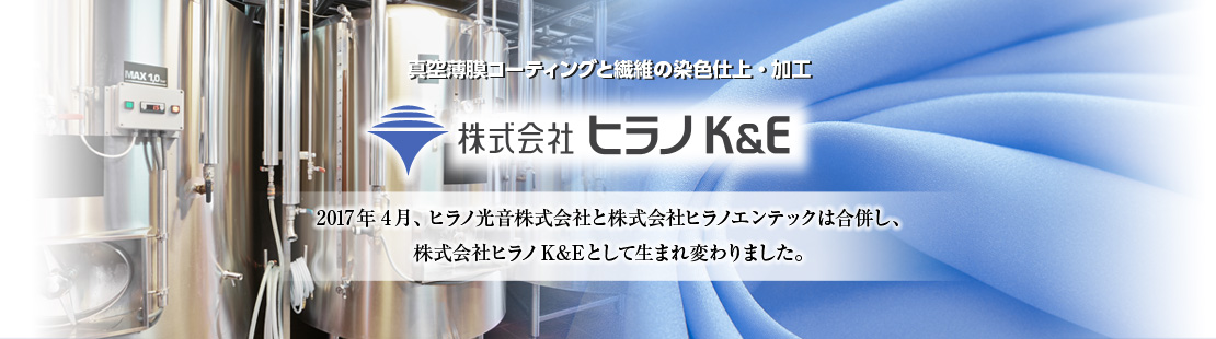 Vacuum Thin Film Coating and Textile Dyeing and Processing / HIRANO K&E / In April 2017, HIRANO KOH-ON and HIRANO ENTEC merged to create HIRANO K&E Co., Ltd.
